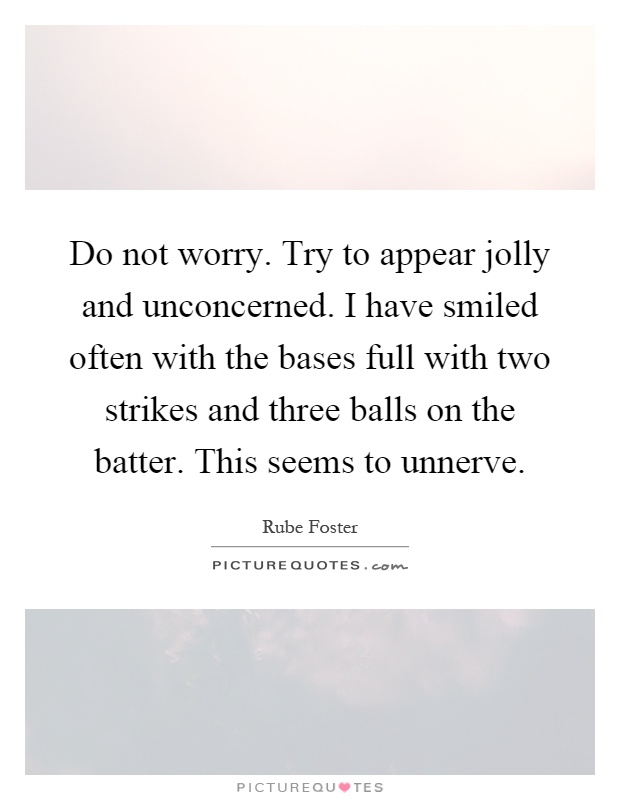 Do not worry. Try to appear jolly and unconcerned. I have smiled often with the bases full with two strikes and three balls on the batter. This seems to unnerve Picture Quote #1