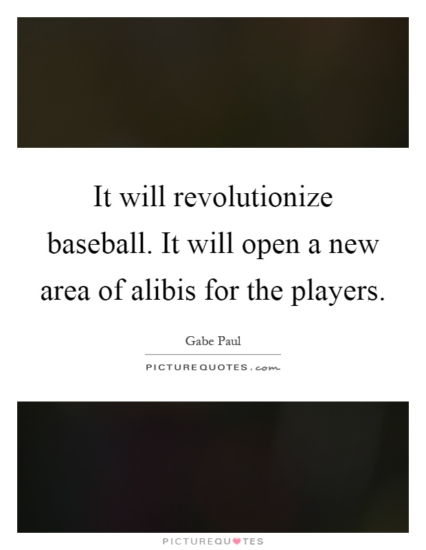 It will revolutionize baseball. It will open a new area of alibis for the players Picture Quote #1
