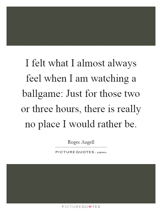 I felt what I almost always feel when I am watching a ballgame: Just for those two or three hours, there is really no place I would rather be Picture Quote #1