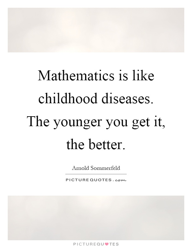 Mathematics is like childhood diseases. The younger you get it, the better Picture Quote #1