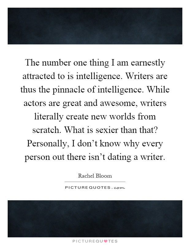The Number One Thing I Am Earnestly Attracted To Is Intelligence. Writers  Are Thus The Pinnacle Of Intelligence. While Actors Are Great And Awesome,  ...