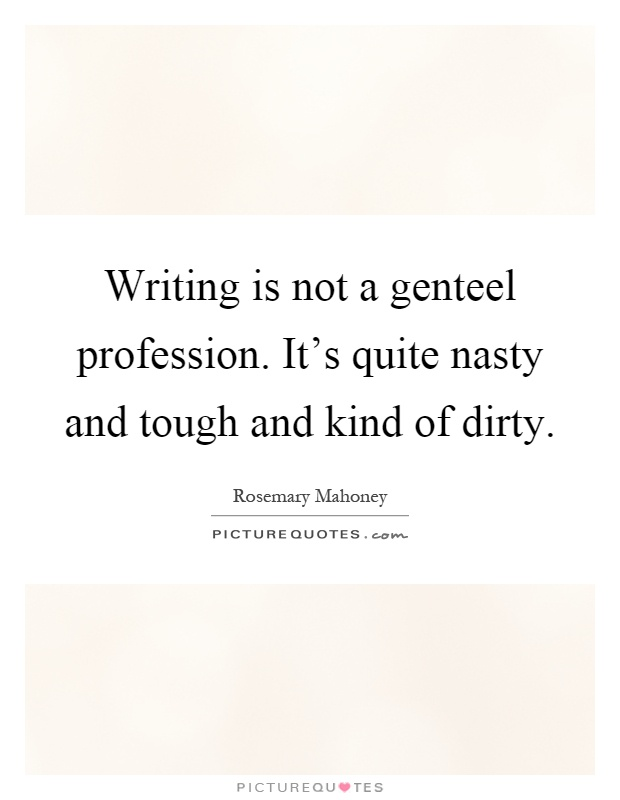 Writing is not a genteel profession. It's quite nasty and tough and kind of dirty Picture Quote #1