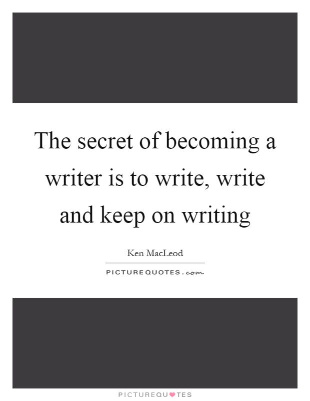 The secret of becoming a writer is to write, write and keep on writing Picture Quote #1