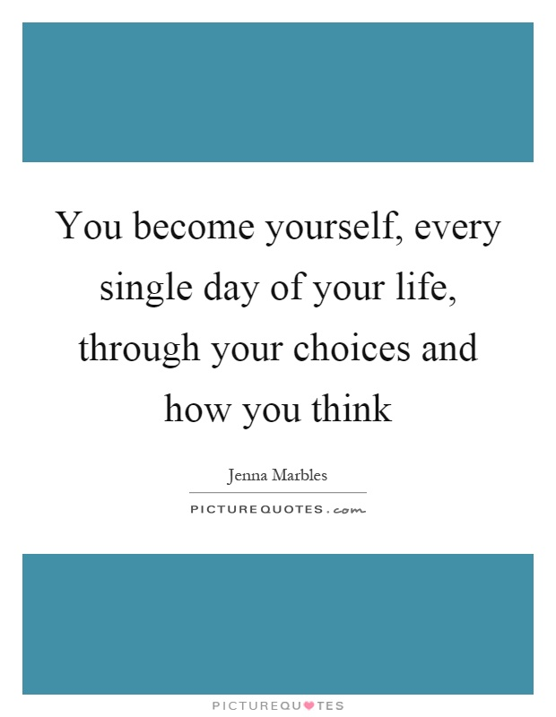 You become yourself, every single day of your life, through your choices and how you think Picture Quote #1