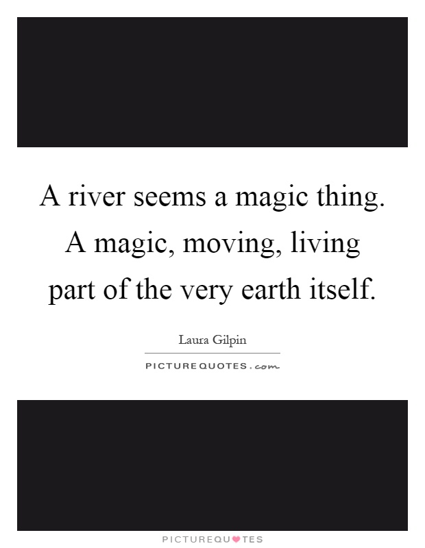 A river seems a magic thing. A magic, moving, living part of the very earth itself Picture Quote #1