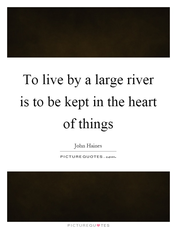 To live by a large river is to be kept in the heart of things Picture Quote #1