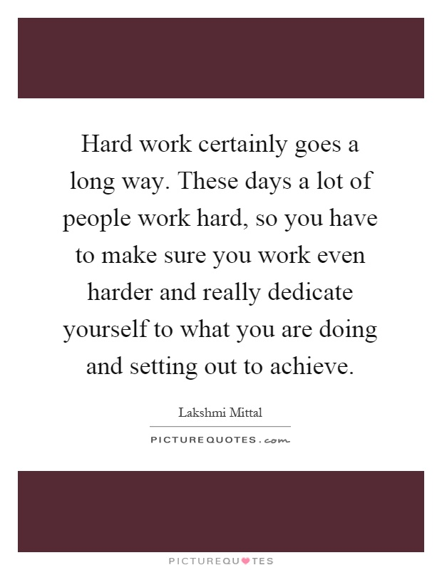 Hard work certainly goes a long way. These days a lot of people work hard, so you have to make sure you work even harder and really dedicate yourself to what you are doing and setting out to achieve Picture Quote #1