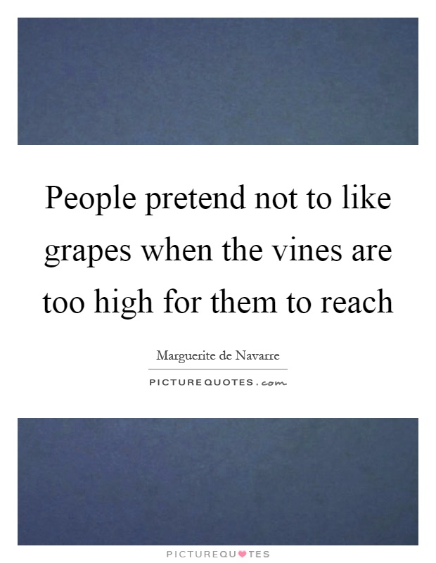 People pretend not to like grapes when the vines are too high for them to reach Picture Quote #1