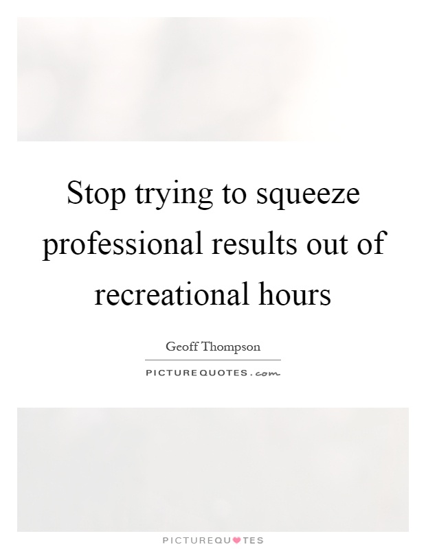 Stop trying to squeeze professional results out of recreational hours Picture Quote #1