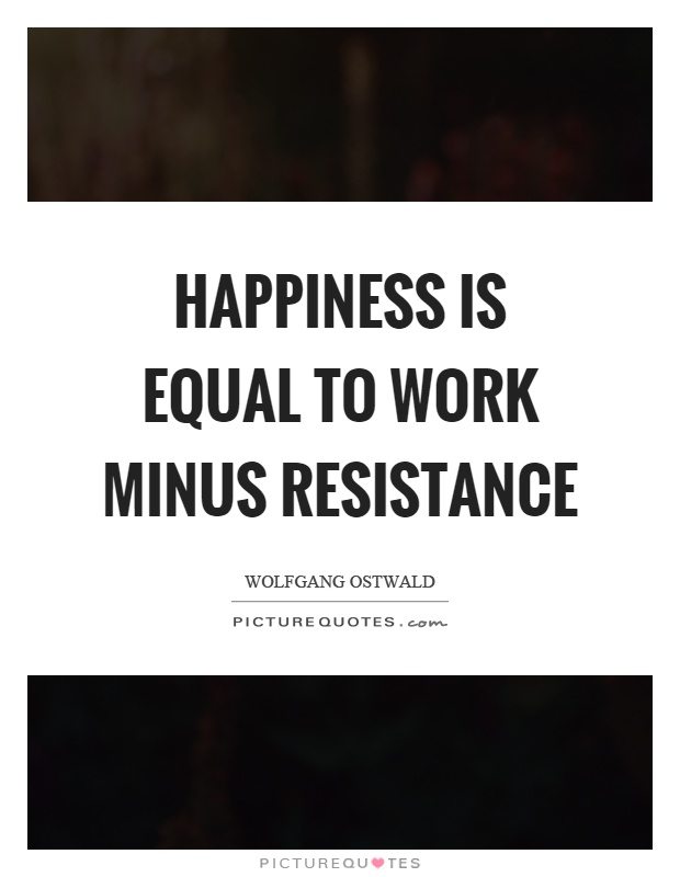 Happiness is equal to work minus resistance Picture Quote #1