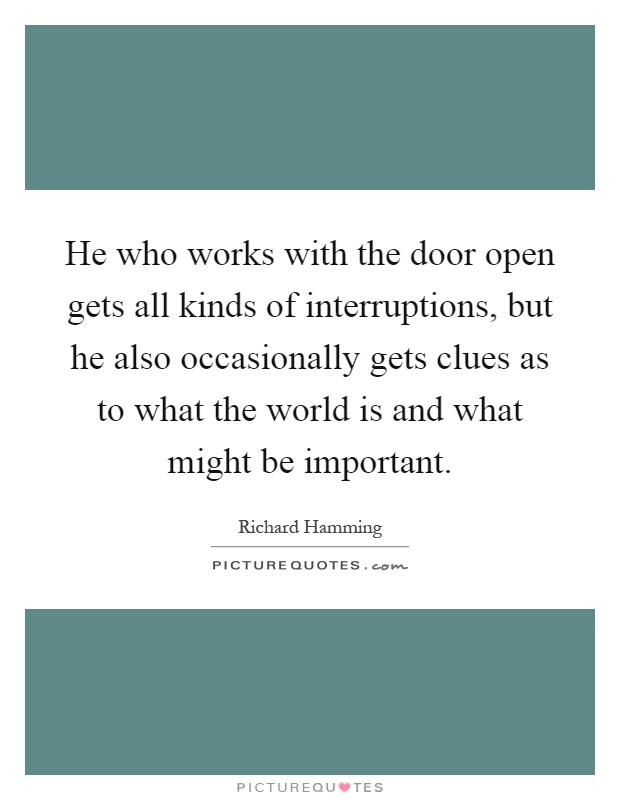 He who works with the door open gets all kinds of interruptions, but he also occasionally gets clues as to what the world is and what might be important Picture Quote #1