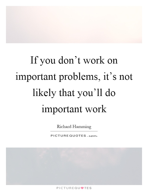 If you don't work on important problems, it's not likely that you'll do important work Picture Quote #1