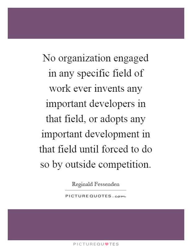 No organization engaged in any specific field of work ever invents any important developers in that field, or adopts any important development in that field until forced to do so by outside competition Picture Quote #1