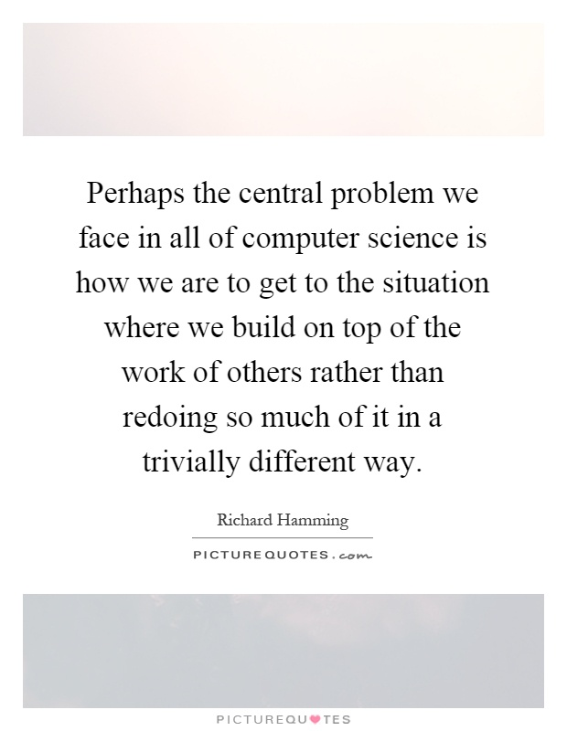 Perhaps the central problem we face in all of computer science is how we are to get to the situation where we build on top of the work of others rather than redoing so much of it in a trivially different way Picture Quote #1