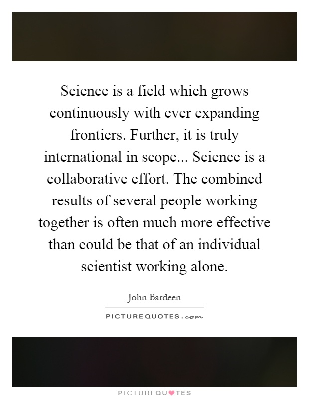 Science is a field which grows continuously with ever expanding frontiers. Further, it is truly international in scope... Science is a collaborative effort. The combined results of several people working together is often much more effective than could be that of an individual scientist working alone Picture Quote #1