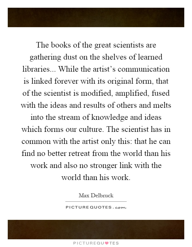 The books of the great scientists are gathering dust on the shelves of learned libraries... While the artist's communication is linked forever with its original form, that of the scientist is modified, amplified, fused with the ideas and results of others and melts into the stream of knowledge and ideas which forms our culture. The scientist has in common with the artist only this: that he can find no better retreat from the world than his work and also no stronger link with the world than his work Picture Quote #1
