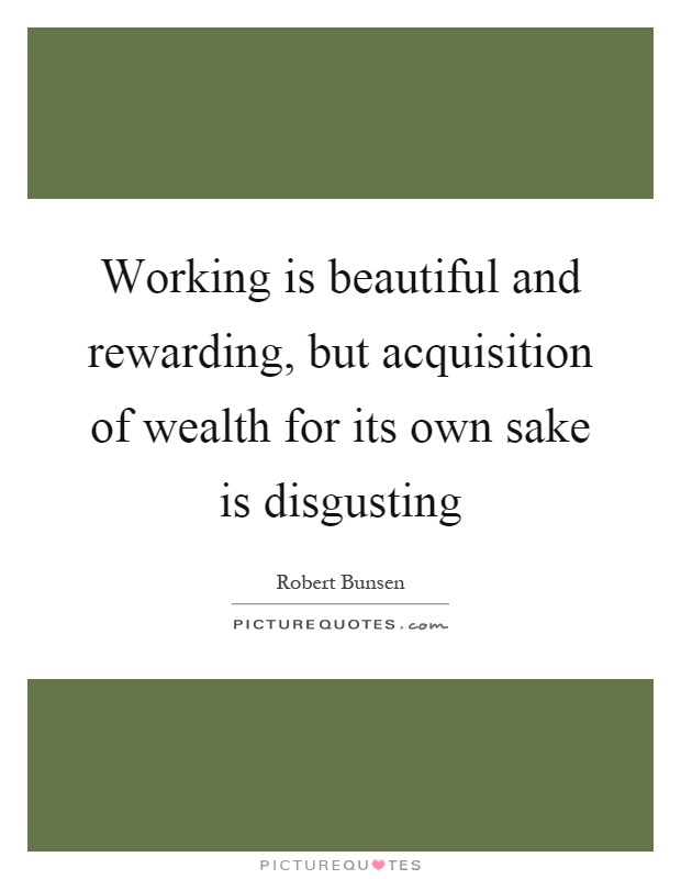 Working is beautiful and rewarding, but acquisition of wealth for its own sake is disgusting Picture Quote #1