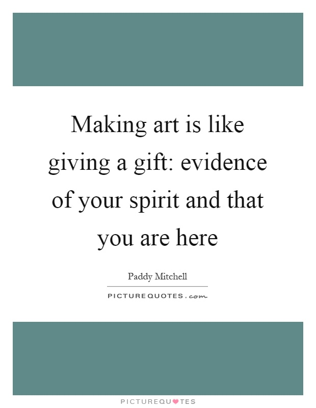 Making art is like giving a gift: evidence of your spirit and that you are here Picture Quote #1