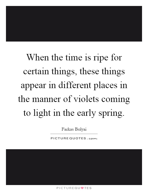 When the time is ripe for certain things, these things appear in different places in the manner of violets coming to light in the early spring Picture Quote #1