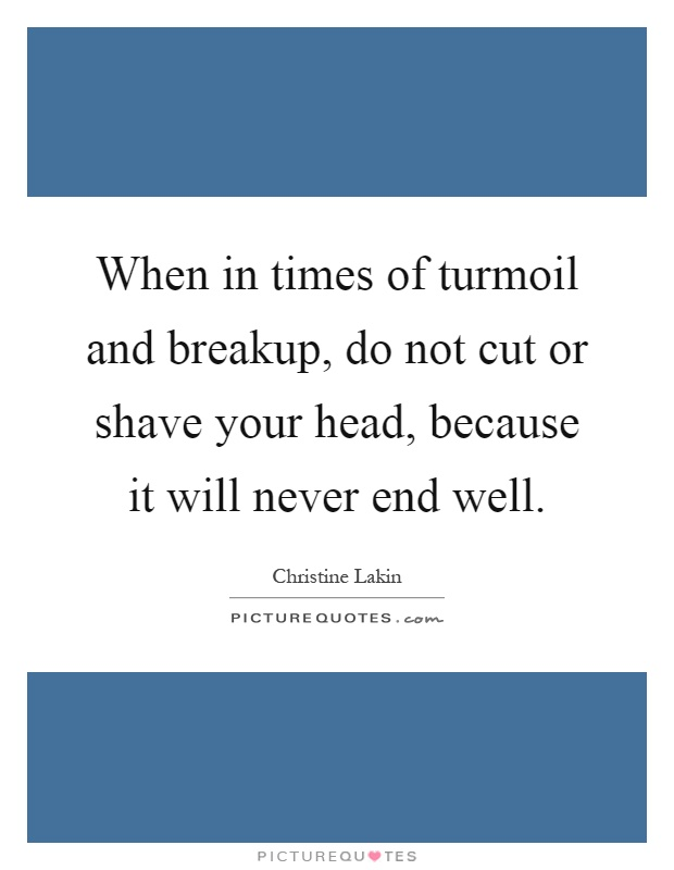 When in times of turmoil and breakup, do not cut or shave your head, because it will never end well Picture Quote #1