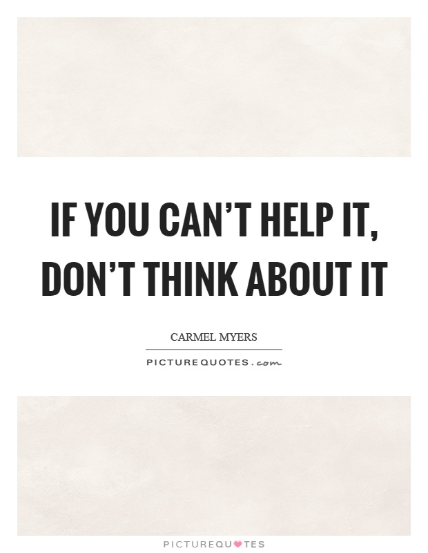 If you can't help it, don't think about it Picture Quote #1