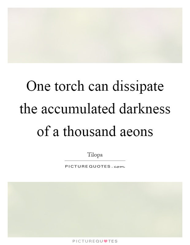 One torch can dissipate the accumulated darkness of a thousand aeons Picture Quote #1