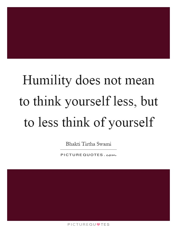 Humility does not mean to think yourself less, but to less think of yourself Picture Quote #1