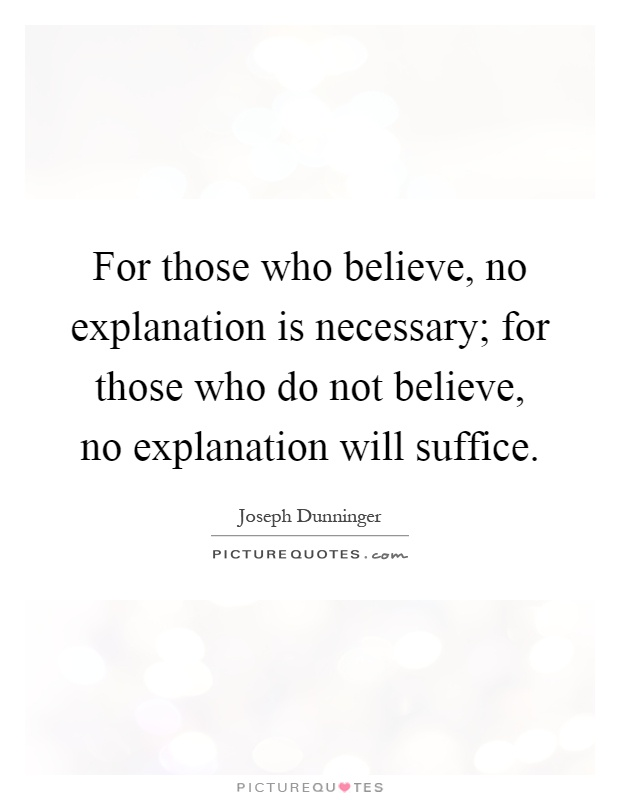 For those who believe, no explanation is necessary; for those who do not believe, no explanation will suffice Picture Quote #1