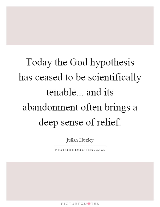 Today the God hypothesis has ceased to be scientifically tenable... and its abandonment often brings a deep sense of relief Picture Quote #1