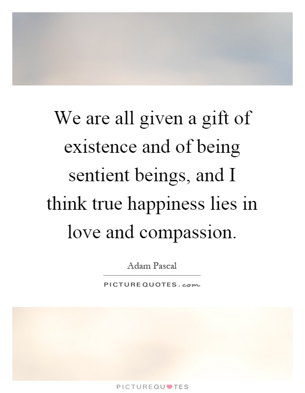 We are all given a gift of existence and of being sentient beings, and I think true happiness lies in love and compassion Picture Quote #1