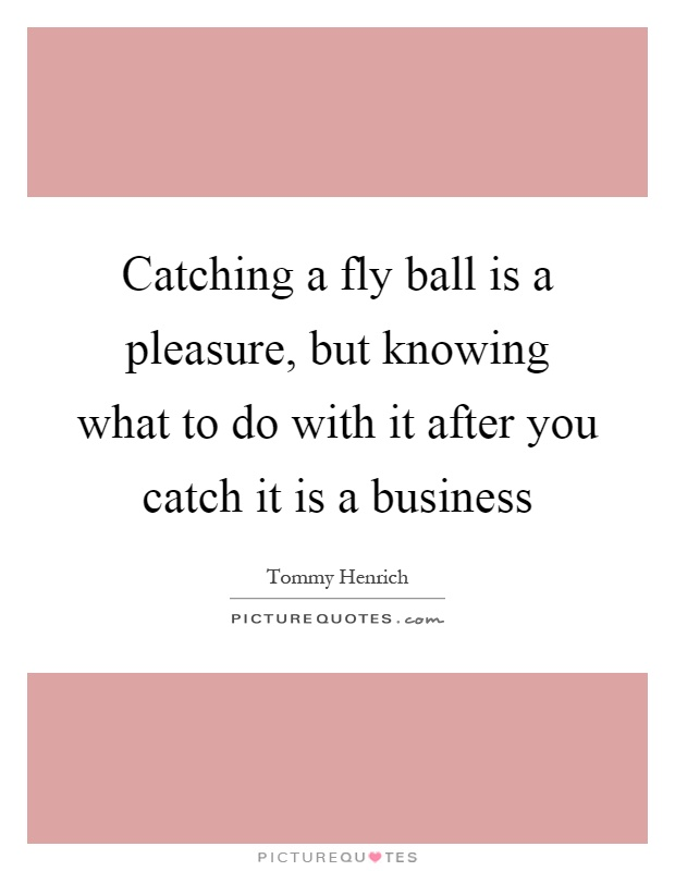 Catching a fly ball is a pleasure, but knowing what to do with it after you catch it is a business Picture Quote #1