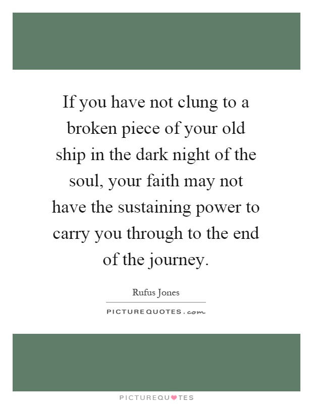 If you have not clung to a broken piece of your old ship in the dark night of the soul, your faith may not have the sustaining power to carry you through to the end of the journey Picture Quote #1
