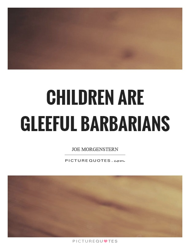 Children are gleeful barbarians Picture Quote #1