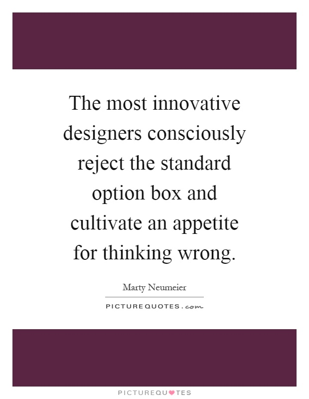 The most innovative designers consciously reject the standard option box and cultivate an appetite for thinking wrong Picture Quote #1