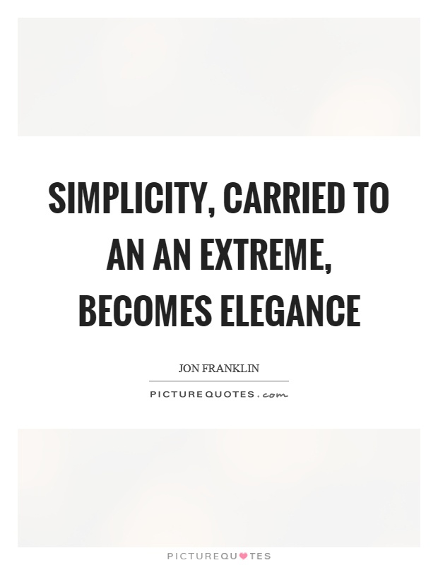 Simplicity, carried to an an extreme, becomes elegance Picture Quote #1