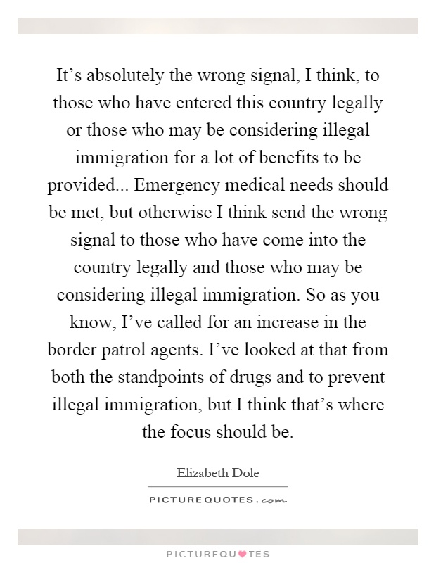 It's absolutely the wrong signal, I think, to those who have entered this country legally or those who may be considering illegal immigration for a lot of benefits to be provided... Emergency medical needs should be met, but otherwise I think send the wrong signal to those who have come into the country legally and those who may be considering illegal immigration. So as you know, I've called for an increase in the border patrol agents. I've looked at that from both the standpoints of drugs and to prevent illegal immigration, but I think that's where the focus should be Picture Quote #1