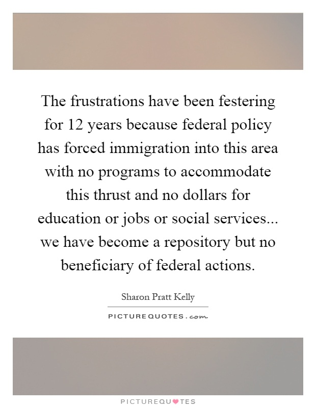 The frustrations have been festering for 12 years because federal policy has forced immigration into this area with no programs to accommodate this thrust and no dollars for education or jobs or social services... we have become a repository but no beneficiary of federal actions Picture Quote #1