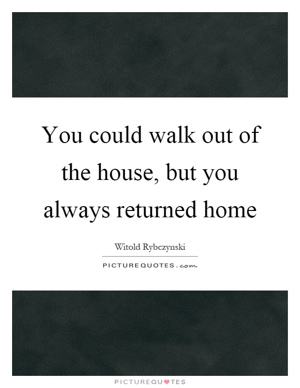 You could walk out of the house, but you always returned home Picture Quote #1