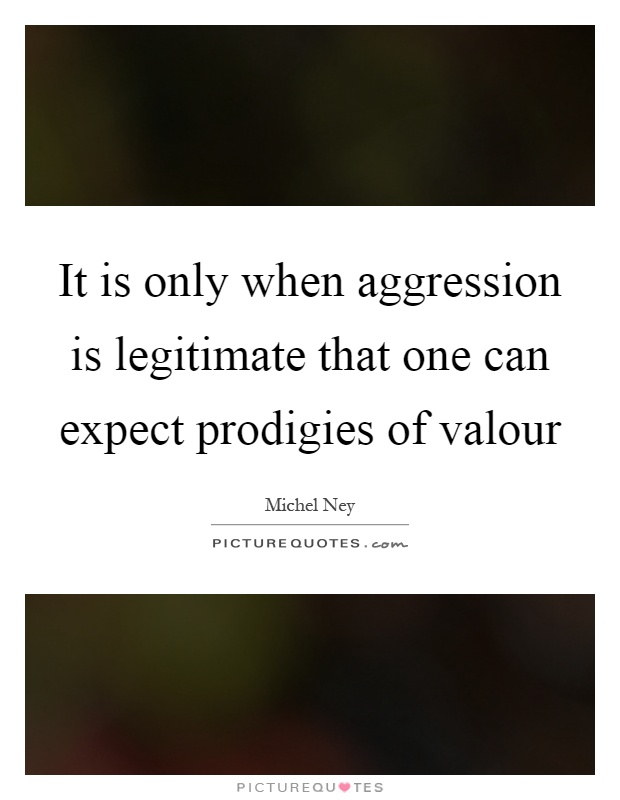 It is only when aggression is legitimate that one can expect prodigies of valour Picture Quote #1