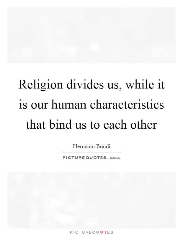 Religion divides us, while it is our human characteristics that bind us to each other Picture Quote #1