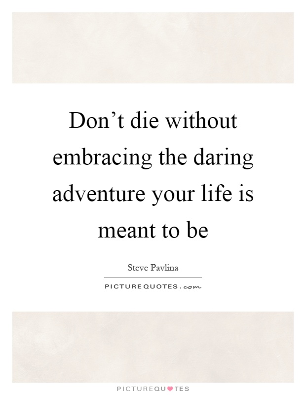 Don't die without embracing the daring adventure your life is meant to be Picture Quote #1
