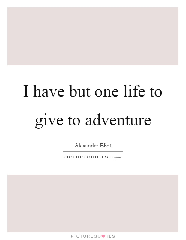 I have but one life to give to adventure Picture Quote #1