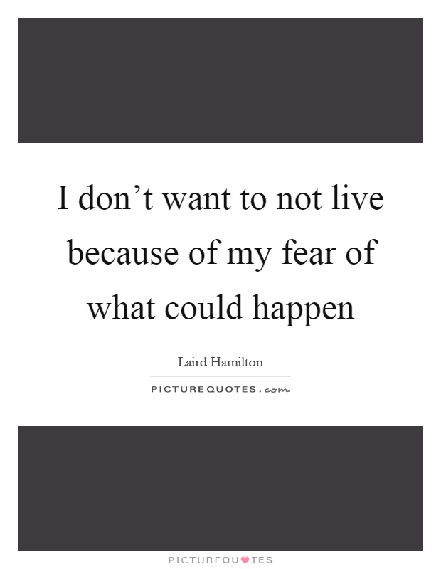 I don't want to not live because of my fear of what could happen Picture Quote #1