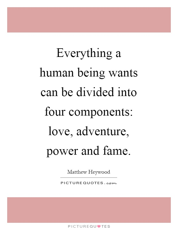 Everything a human being wants can be divided into four components: love, adventure, power and fame Picture Quote #1