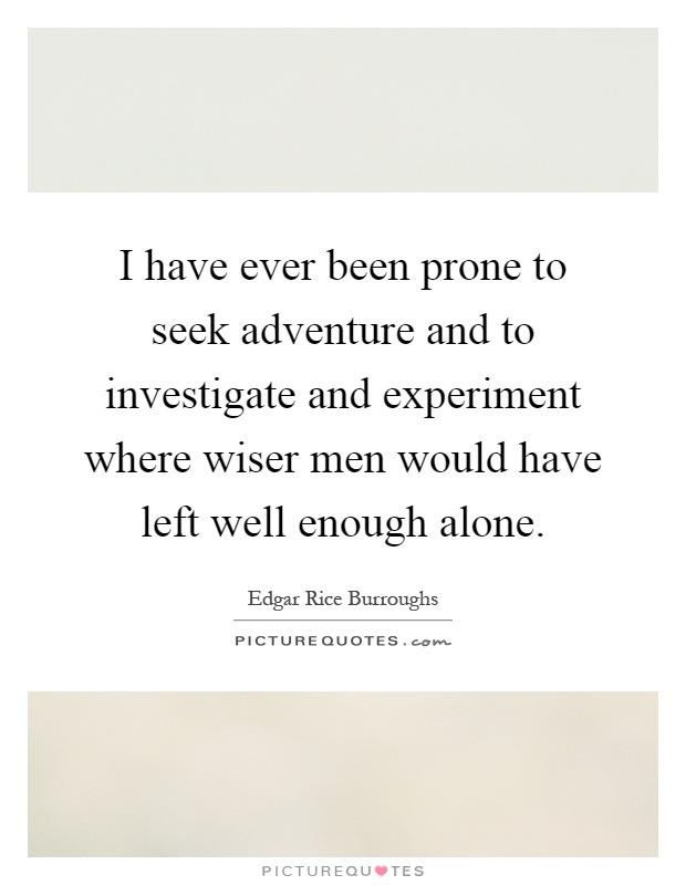I have ever been prone to seek adventure and to investigate and experiment where wiser men would have left well enough alone Picture Quote #1