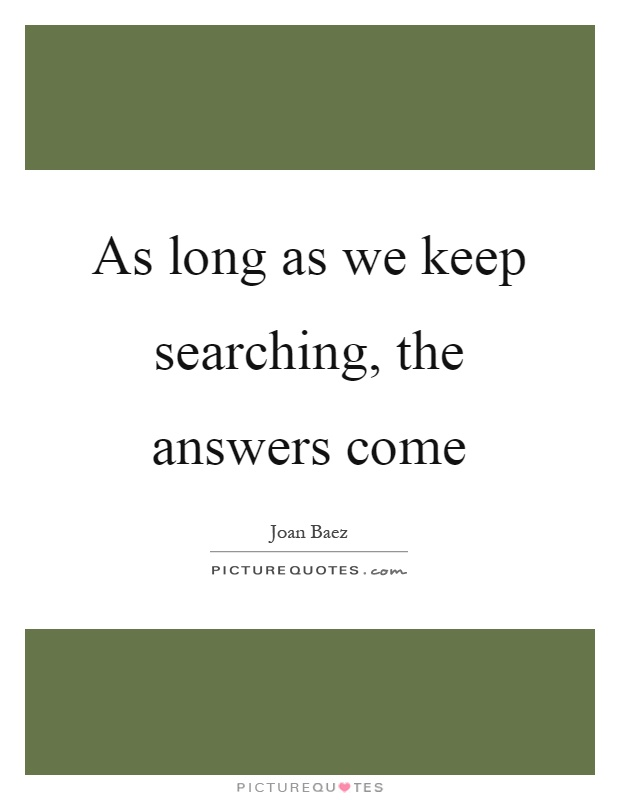As long as we keep searching, the answers come Picture Quote #1