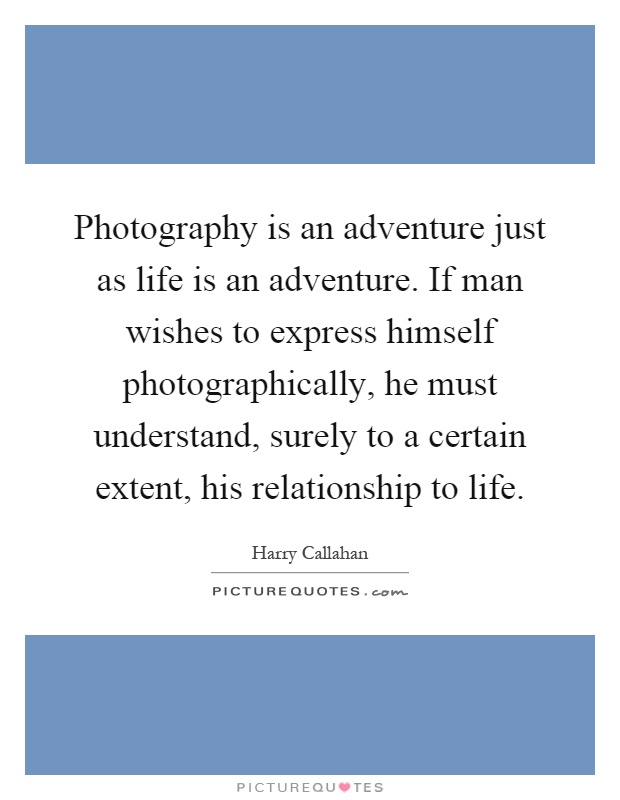Photography is an adventure just as life is an adventure. If man wishes to express himself photographically, he must understand, surely to a certain extent, his relationship to life Picture Quote #1