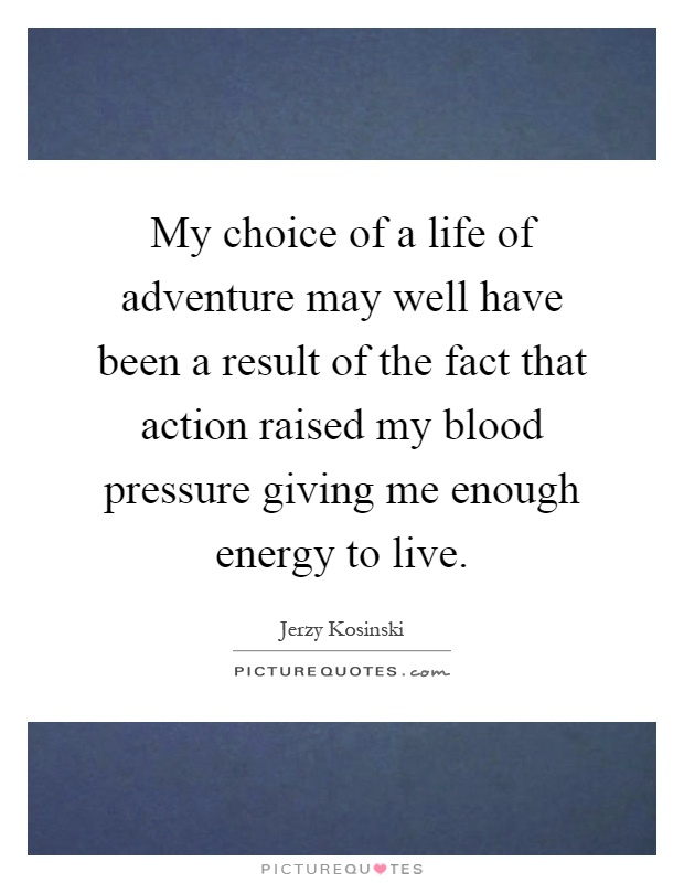 My choice of a life of adventure may well have been a result of the fact that action raised my blood pressure giving me enough energy to live Picture Quote #1
