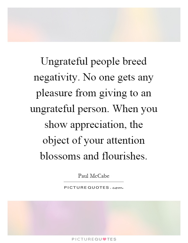 Ungrateful people breed negativity. No one gets any pleasure from giving to an ungrateful person. When you show appreciation, the object of your attention blossoms and flourishes Picture Quote #1