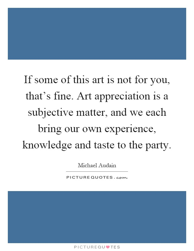 If some of this art is not for you, that's fine. Art appreciation is a subjective matter, and we each bring our own experience, knowledge and taste to the party Picture Quote #1